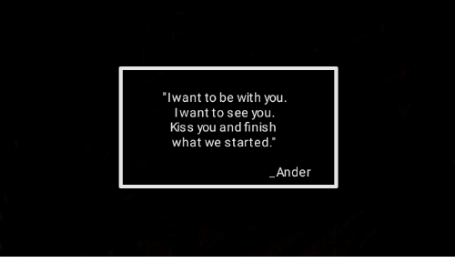 """kiss you: """"Iwant to be with you.  Iwant to see you.  Kiss you and finish  what we started.""""  Ander"""