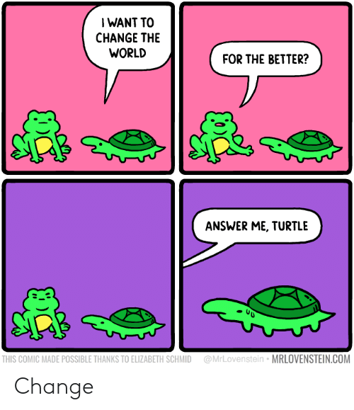 Turtle, World, and Change: IWANT TO  CHANGE THE  WORLD  FOR THE BETTER?  ANSWER ME, TURTLE  @MrLovenstein MRLOVENSTEIN.COM  THIS COMIC MADE POSSIBLE THANKS TO ELIZABETH SCHMID Change