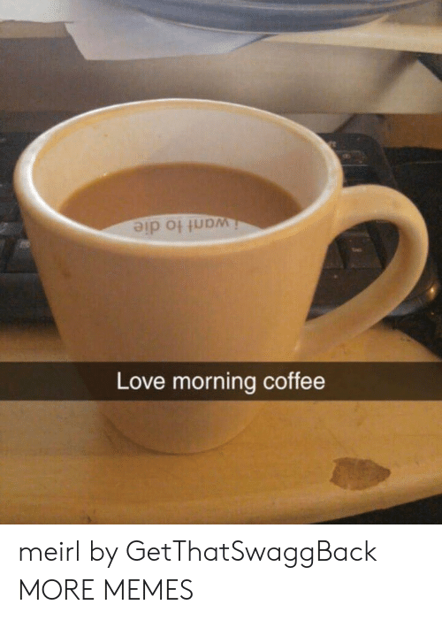 Dank, Love, and Memes: iwant to die  Love morning coffee meirl by GetThatSwaggBack MORE MEMES