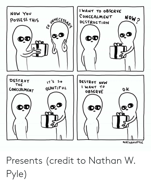 Beautiful, Now, and Destruction: IWANT TO oBSERVE  CoNceALMENT  DESTRUCTION  NoW Yov  6  NOW ?  NNECESS  DESTRoY NOW  WANT TO  OBSERV  DESTRoY  T'S So  THE  CONcCaLMENr BEAUTIFuL  NATHANWAYLE Presents (credit to Nathan W. Pyle)