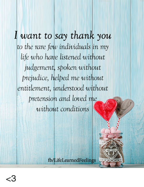 entitlement: Iwant to say thank you  to the rare feqw individuals in my  life who hae listened without  judgement, spoken without  prejudice, helped me without  entitlement, understood without  pretension and loved me  without conditions  fb/LifeLearnedFeelings <3