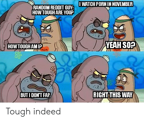 Iwatch: IWATCH PORN IN NOVEMBER  RANDOM REDDIT GUY:  HOWTOUGH ARE YOU?  YEAH SOP  HOW TOUGH AM I?  MOM  RIGHTTHIS WAY  BUTI DONT FAP Tough indeed