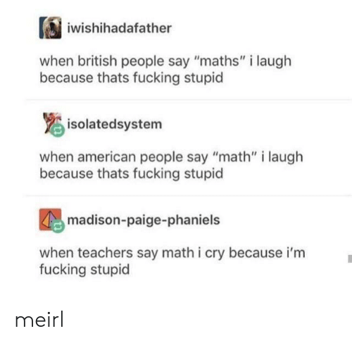 "Fucking, American, and Math: iwishihadafather  british people say ""maths"" i laugh  because thats fucking stupid  isolatedsystem  when american people say ""math"" i laugh  because thats fucking stupid  madison-paige-phaniels  when teachers say math i cry because i'm  fucking stupid meirl"