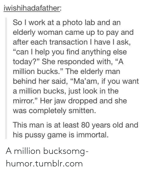 """Transaction: iwishihadafather:  So I work at a photo lab and an  elderly woman came up to pay and  after each transaction I have I ask,  """"can I help you find anything else  today?"""" She responded with, """"A  million bucks."""" The elderly man  behind her said, """"Ma'am, if you want  a million bucks, just look in the  mirror."""" Her jaw dropped and she  was completely smitten.  This man is at least 80 years old and  his pussy game is immortal. A million bucksomg-humor.tumblr.com"""
