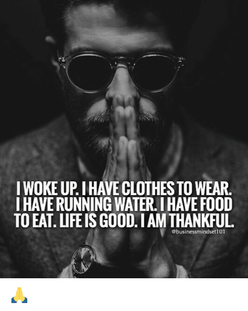 Life, Memes, and Good: IWOKEUPIHAVECLOTHESTO WEAR.  I HAVE RUNNING WATER.IHAVEF00D  TO EAT LIFE IS GOOD.IAM THANKFUL  Obusiness mindset 101 🙏