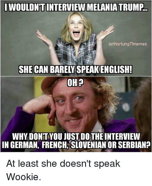 Wooki: IWOULDNT INTERVIEW MELANIATRUMP.  ianhartung71memes  SHE CAN  BARELY SPEAKENGLISH!  OH  WHY DONTYOU JUST DOTHE INTERVIEW  IN GERMAN, FRENCH SLOVENIAN OR SERBIAN? At least she doesn't speak Wookie.