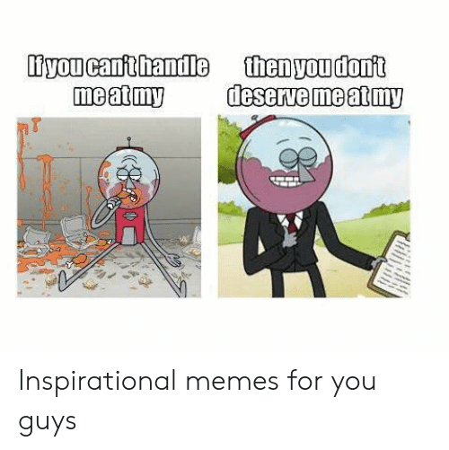 Inspirational Memes: iyou canft handle  meat my  thenyoudont  deserve me at my Inspirational memes for you guys