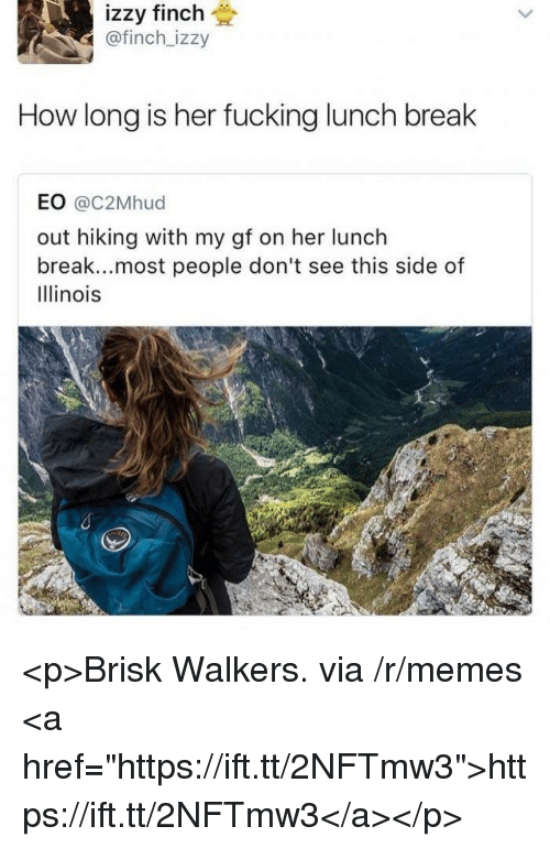 """walkers: izzy finch  @finch_izzy  How long is her fucking lunch break  EO @c2Mhud  out hiking with my gf on her lunch  break...most people don't see this side of  Illinois <p>Brisk Walkers. via /r/memes <a href=""""https://ift.tt/2NFTmw3"""">https://ift.tt/2NFTmw3</a></p>"""