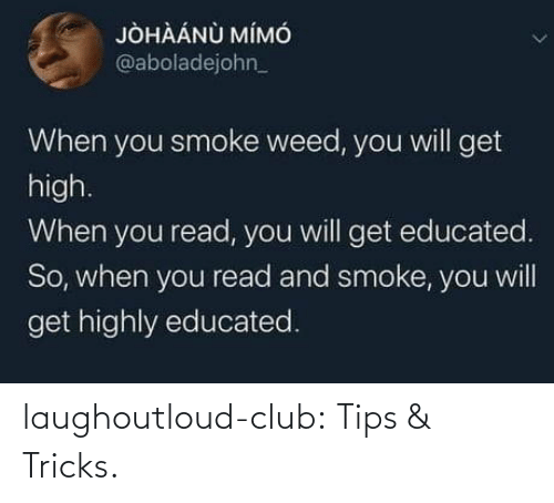 tricks: JÒHÀÁNÙ MÍMÓ  @aboladejohn_  When you smoke weed, you will get  high.  When you read, you will get educated.  So, when you read and smoke, you will  get highly educated. laughoutloud-club:  Tips & Tricks.