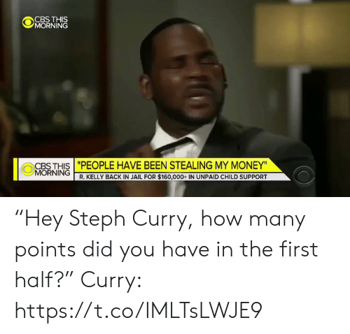 "Child Support, Jail, and Money: @jǐORNiNĞ  CBS THIS ""PEOPLE HAVE BEEN STEALING MY MONEY""  MORNING  R. KELLY BACK IN JAIL FOR $160,000+ IN UNPAID CHILD SUPPORT ""Hey Steph Curry, how many points did you have in the first half?""  Curry: https://t.co/IMLTsLWJE9"