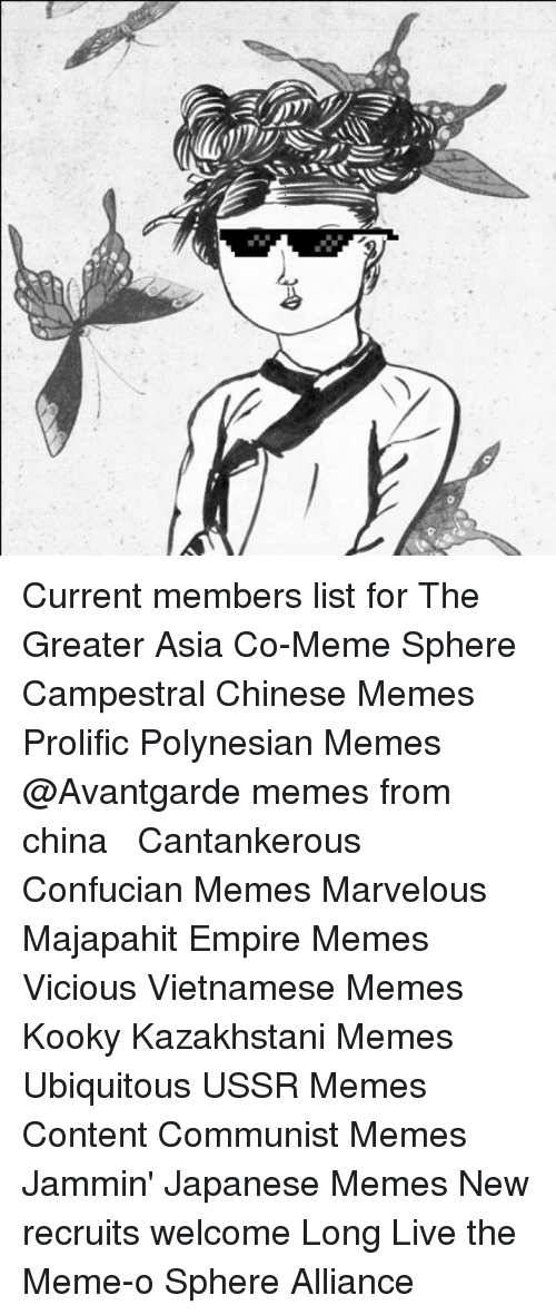 chinese meme: j)  3-D Current members list for The Greater Asia Co-Meme Sphere Campestral Chinese Memes Prolific Polynesian Memes @Avantgarde memes from china 中文的 ㄇㄧˊㄇㄨˋ Cantankerous Confucian Memes Marvelous Majapahit Empire Memes Vicious Vietnamese Memes Kooky Kazakhstani Memes Ubiquitous USSR Memes Content Communist Memes Jammin' Japanese Memes  New recruits welcome Long Live the Meme-o Sphere Alliance㉾