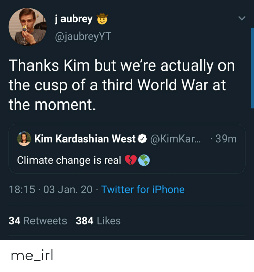 aubrey: j aubrey  @jaubreyYT  Thanks Kim but we're actually on  the cusp of a third World War at  the moment.  @KimKar. · 39m  Kim Kardashian West  Climate change is real  18:15 · 03 Jan. 20 · Twitter for iPhone  34 Retweets 384 Likes me_irl