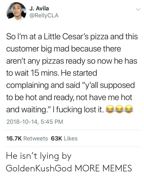 "Big Mad: J. Avila  So l'm at a Little Cesar's pizza and this  customer big mad because there  aren't any pizzas ready so now he has  to wait 15 mins. He started  complaining and said ""y'all supposed  to be hot and ready, not have me hot  and waiting."" I fucking lost it. GSG  2018-10-14, 5:45 PM  16.7K Retweets 63K Likes He isn't lying by GoldenKushGod MORE MEMES"