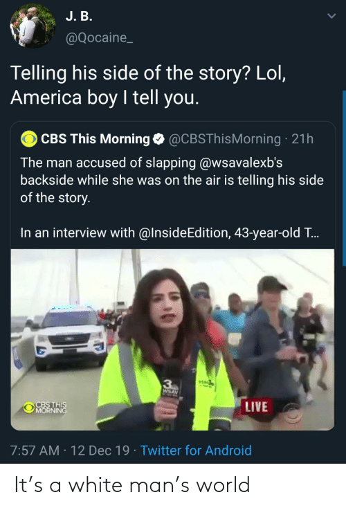 the man: J. B.  @Qocaine_  Telling his side of the story? Lol,  America boy I tell you.  CBS This Morning O @CBSThisMorning · 21h  The man accused of slapping @wsavalexb's  backside while she was on the air is telling his side  of the story.  In an interview with @InsideEdition, 43-year-old T..  VEA  3  AVSM  CBS THIS  MORNING  LIVE  7:57 AM · 12 Dec 19 · Twitter for Android It's a white man's world
