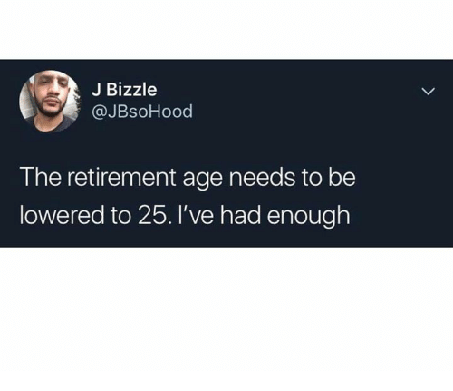Memes, 🤖, and Enough: J Bizzle  @JBsoHood  The retirement age needs to be  lowered to 25.l've had enough