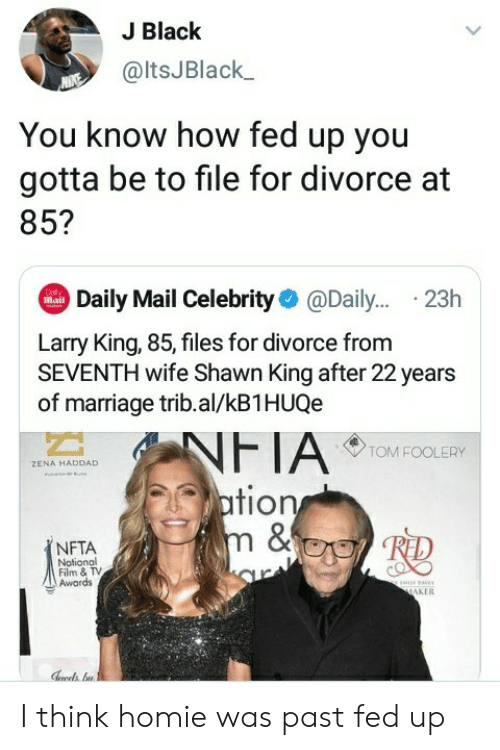 maker: J Black  @ltsJBlack  You know how fed up you  gotta be to file for divorce at  85?  Daily Mail Celebrity@Dail... .23h  Dol  Mail  Larry King, 85, files for divorce from  SEVENTH wife Shawn King after 22 years  of marriage trib.al/kB1HUQe  NFTA  ation  m &  TOM FOOLERY  ZENA HADDAD  NFTA  Notional  Film & TV  Awards  ww  MAKER I think homie was past fed up