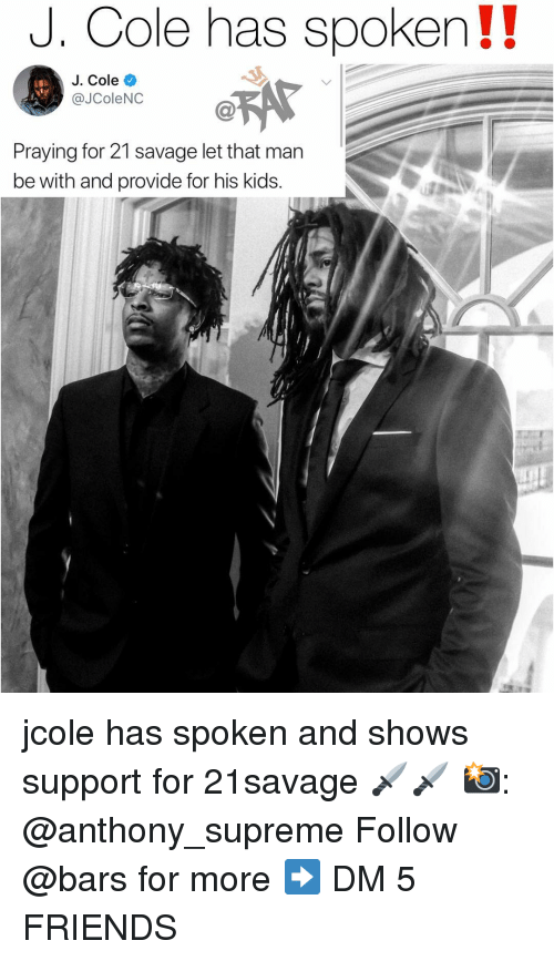 Friends, J. Cole, and Memes: J. Cole has spoken!!  J. Cole  @JColeNC  Praying for 21 savage let that man  be with and provide for his kids. jcole has spoken and shows support for 21savage 🗡🗡 📸: @anthony_supreme Follow @bars for more ➡️ DM 5 FRIENDS