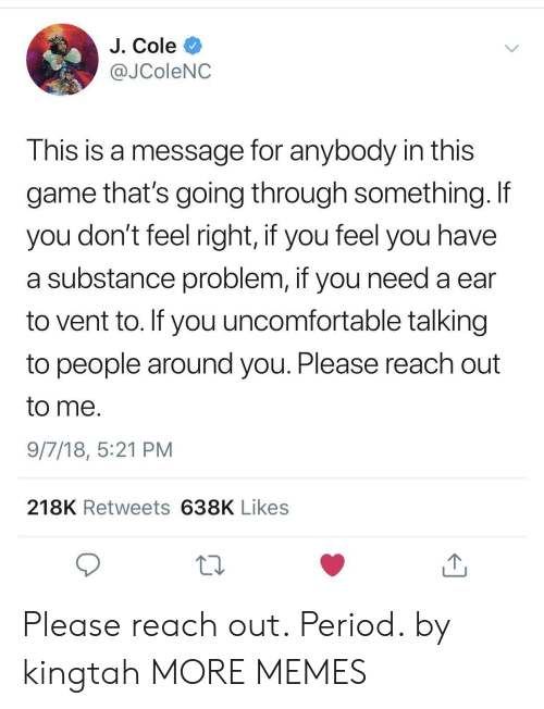 Feels Right: J. Cole  @JColeNC  This is a message for anybody in this  game that's going through something. If  you don't feel right, if you feel you have  a substance problem, if you need a ear  to vent to. If you uncomfortable talking  to people around you. Please reach out  to me.  9/7/18, 5:21 PM  218K Retweets 638K Likes  13 Please reach out. Period. by kingtah MORE MEMES