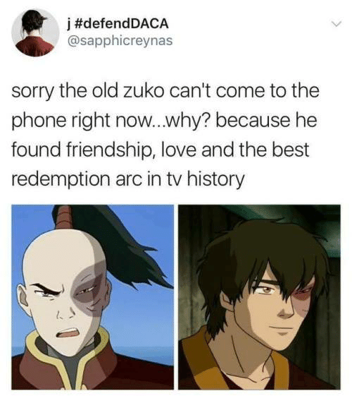 zuko: j #defendDACA  @sapphicreynas  sorry the old zuko can't come to the  phone right now...why? because he  found friendship, love and the best  redemption arc in tv history