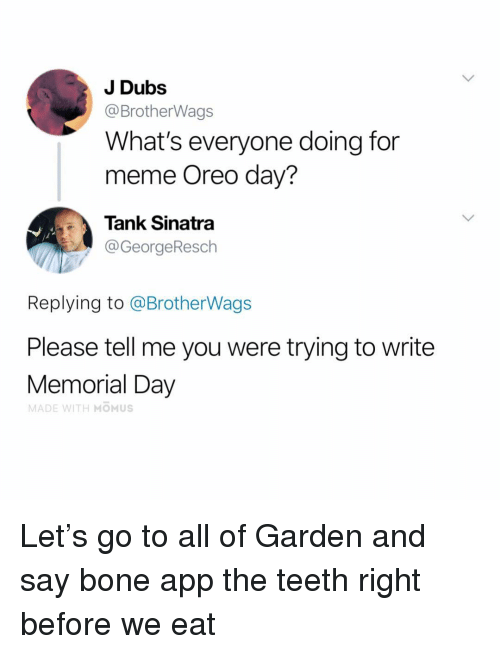 For Meme: J Dubs  @BrotherWags  What's everyone doing for  meme Oreo day?  Tank Sinatra  @GeorgeResch  Replying to @BrotherWags  Please tell me you were trying to write  Memorial Day  MADE WITH MOMUS Let's go to all of Garden and say bone app the teeth right before we eat