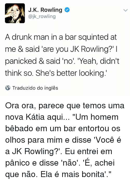 "Squinting: J. K. Rowling  @jk rowling  A drunk man in a bar squinted at  me & said are you JK Rowling?'  panicked & said ""no"". Yeah, didn't  think so. She's better looking  Traduzido do ingles Ora ora, parece que temos uma nova Kátia aqui...  ""Um homem bêbado em um bar entortou os olhos para mim e disse 'Você é a JK Rowling?'. Eu entrei em pânico e disse 'não'. 'É, achei que não. Ela é mais bonita'."""