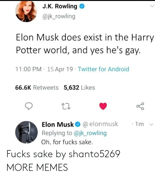 Android, Dank, and Harry Potter: J.K. Rowling  @jk_rowling  Elon Musk does exist in the Harry  Potter world, and yes he's gay.  11:00 PM 15 Apr 19 Twitter for Android  66.6K Retweets 5,632 Likes  Elon Musk @elonmusk  Replying to @jk_rowling  1m  Oh, for fucks sake. Fucks sake by shanto5269 MORE MEMES