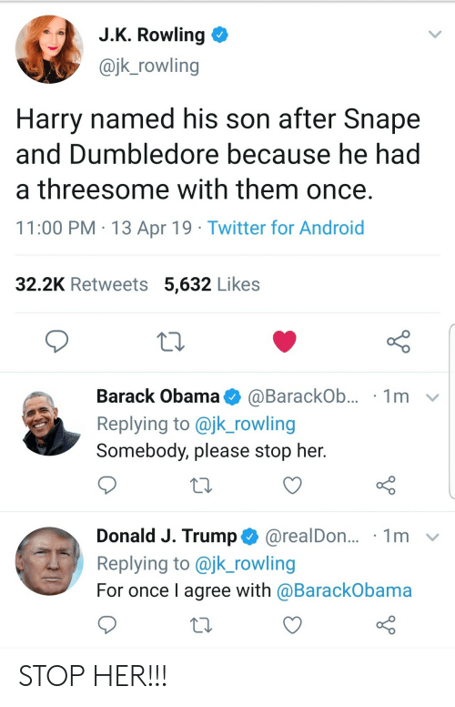 Android, Dumbledore, and Obama: J.K. Rowling  @jk_rowling  Harry named his son after Snape  and Dumbledore because he had  a threesome with them once.  11:00 PM 13 Apr 19 Twitter for Android  32.2K Retweets 5,632 Likes  Barack Obama  1m  @BarackOb...  Replying to @jk_rowling  Somebody, please stop her.  Donald J. Trump@realDon...  Replying to @jk_rowling  1m  For once I agree with @BarackObama STOP HER!!!