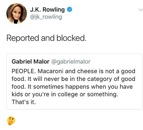 College, Food, and Memes: J.K. Rowling  @jk_rowling  Reported and blocked  Gabriel Malor @gabrielmalor  PEOPLE. Macaroni and cheese is not a good  food. It will never be in the category of good  food. It sometimes happens when you have  kids or you're in college or something  That's it. 🤔