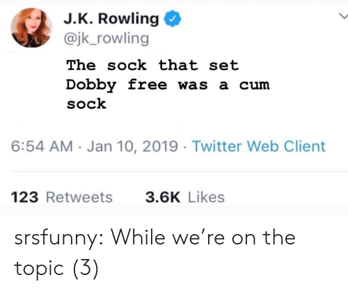 jk rowling: J.K. Rowling  @jk_rowling  The sock that set  Dobby free was a cum  SoCk  6:54 AM Jan 10, 2019 Twitter Web Client  123 Retweets  3.6K Likes srsfunny:  While we're on the topic (3)