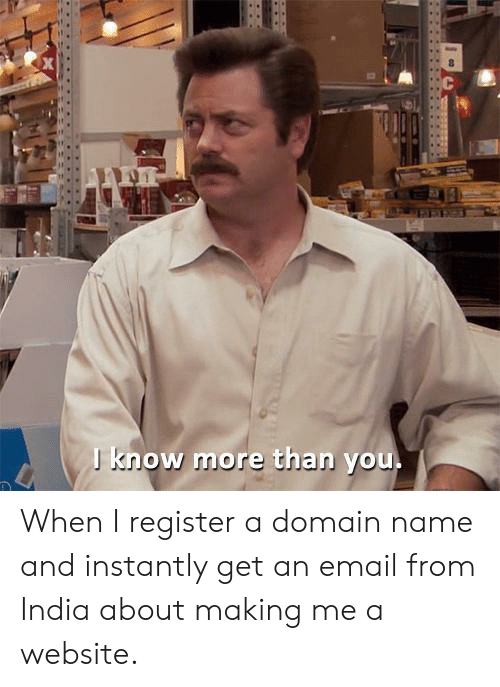 Email, India, and Website: J know more than you When I register a domain name and instantly get an email from India about making me a website.
