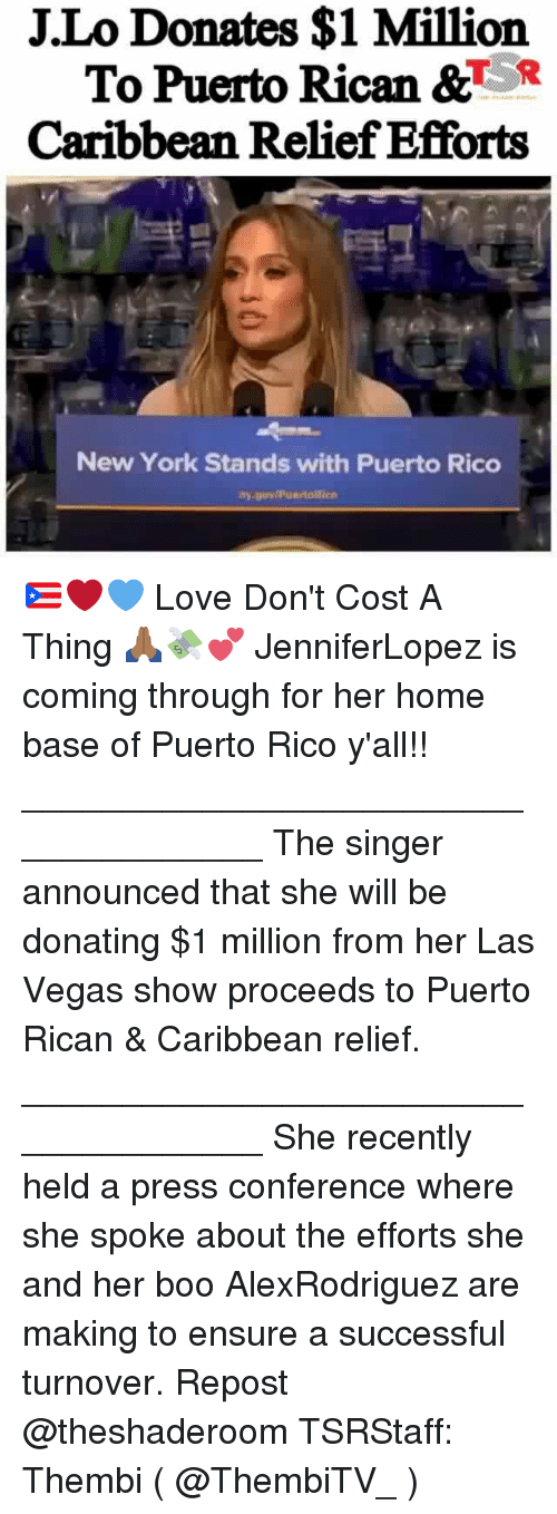 Boo, Love, and Memes: J.Lo Donates $1 Million  To Puerto Rican &TR  Caribbean Relief Efforts  New York Stands with Puerto Rico 🇵🇷❤💙 Love Don't Cost A Thing 🙏🏾💸💕 JenniferLopez is coming through for her home base of Puerto Rico y'all!! _____________________________________ The singer announced that she will be donating $1 million from her Las Vegas show proceeds to Puerto Rican & Caribbean relief. _____________________________________ She recently held a press conference where she spoke about the efforts she and her boo AlexRodriguez are making to ensure a successful turnover. Repost @theshaderoom TSRStaff: Thembi ( @ThembiTV_ )
