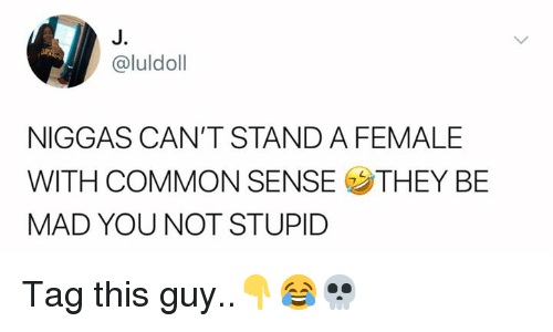 Common, Mad, and Common Sense: J.  @luldoll  NIGGAS CAN'T STAND A FEMALE  WITH COMMON SENSE THEY BE  MAD YOU NOT STUPID Tag this guy..👇😂💀