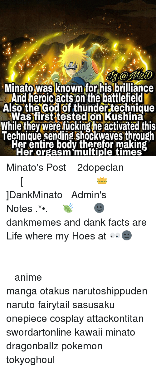 fairytail: J.@Me0  Minato was known for his brilliance  And heroic acts on the battlefield  Also the God of thunder technique  Was firstitested on Kushina  While they were fucking he activated this  Technique sending shockwaves through  Fer entire body therefor making  Her orgasm multiple times Minato's Post ⠀ ⠀⠀⠀◤ ┈ 火影2dopeclan 火影 ┈◢ ⠀⠀⠀━━━━━━━━━━━━━━━━ ⠀ ⠀⠀⠀ [👑]DankMinato ⠀⠀⠀━━━━━━━ ⠀ ⠀⠀⠀❀Admin's Notes┋ ✧.‿➹⁀*•.🍃 ⠀ ⠀⠀⠀ 🌚┋ dankmemes and dank facts are Life where my Hoes at 👀🌚 ⠀⠀⠀⠀⠀⠀⠀⠀⠀⠀ ━━━━━━━━━━━━━━━━━━━━ ⠀⠀⠀⠀⠀⠀⠀⠀⠀⠀ ┉┉┉『❀』┉┉┉ ⠀⠀⠀⠀⠀ ‿➹⁀ ⠀⠀⠀⠀⠀⠀⠀⠀⠀⠀ ‿➹⁀ ┉┉┉『❀』┉┉┉ ⠀⠀⠀⠀⠀⠀⠀⠀⠀⠀ ━━━━━━━━━━━━━━━━━━━━ ⠀⠀⠀⠀⠀⠀⠀ ⠀⠀⠀⠀⠀⠀⠀⠀⠀⠀ anime manga otakus narutoshippuden naruto fairytail sasusaku onepiece cosplay attackontitan swordartonline kawaii minato dragonballz pokemon tokyoghoul