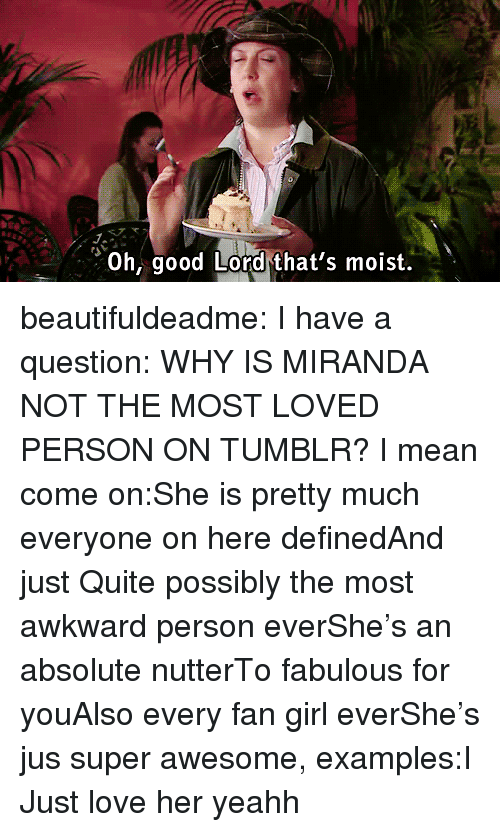 Oh Good Lord: J.  Oh good Lord that's moist. beautifuldeadme:  I have a question: WHY IS MIRANDA NOT THE MOST LOVED PERSON ON TUMBLR? I mean come on:She is pretty much everyone on here definedAnd just Quite possibly the most awkward person everShe's an absolute nutterTo fabulous for youAlso every fan girl everShe's jus super awesome, examples:I Just love her yeahh