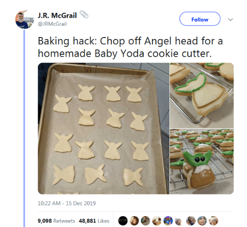 cookie: J.R. McGrail  Follow  @JRMcGrail  Baking hack: Chop off Angel head for a  homemade Baby Yoda cookie cutter.  10:22 AM - 15 Dec 2019  9,098 Retweets 48,881 Likes