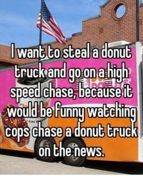 Chase, Speed, and Go On: J want to steala donub  truckand go on a high  speed chase,becauseft  would be Funnu waEchin  cons chase a donut truc  on Chenews