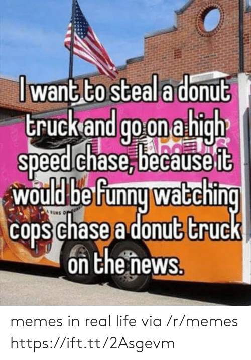 Life, Memes, and Chase: J want to steala donub  truckand go on a high  speed chase,becauseft  would be Funnu waEchin  cons chase a donut truc  on Chenews memes in real life via /r/memes https://ift.tt/2Asgevm