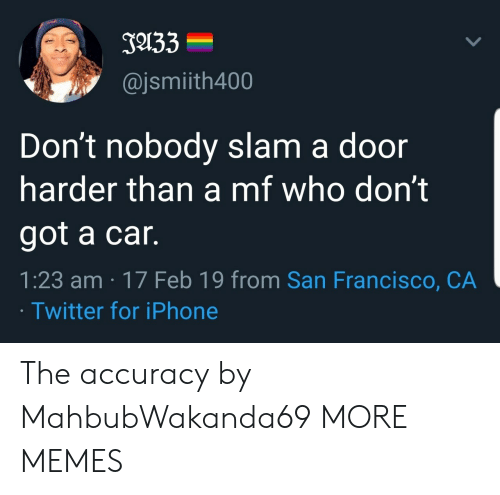 Dank, Iphone, and Memes: J133  @jsmiith400  Don't nobody slam a door  harder than a mf who don't  got a car.  1:23 am 17 Feb 19 from San Francisco, CA  Twitter for iPhone The accuracy by MahbubWakanda69 MORE MEMES
