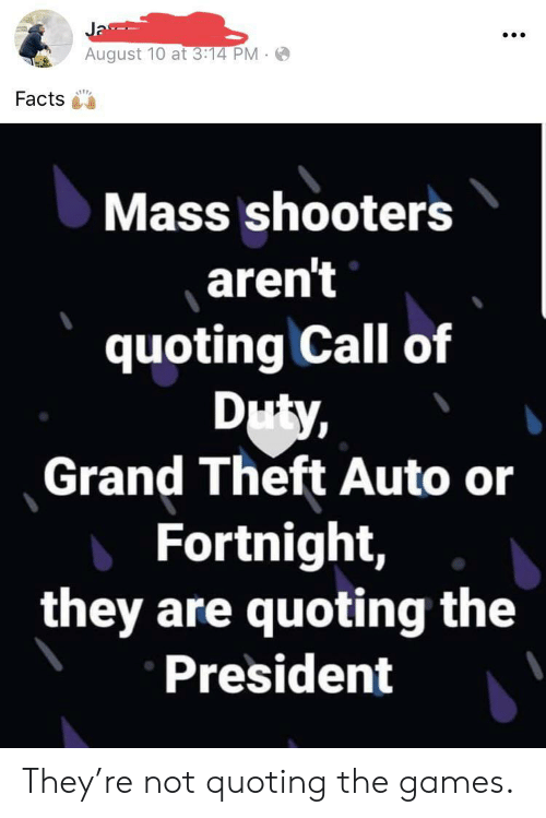 grand theft: Ja  August 10 at 3:14 PM  Facts  Mass shooters  aren't  quoting Call of  Duty,  Grand Theft Auto or  Fortnight,  they are quoting the  President They're not quoting the games.