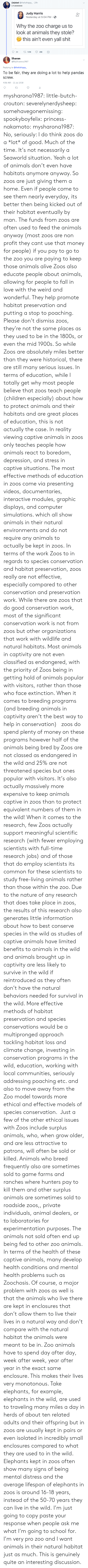 distress: (Ja)ded @thefathippy 20h  maooo000  Judy Harris  Yesterday at 5:04 PM.  0+  Why the zoo charge us to  look at animals they stole?  this ain't even yall shit  Sharon  @MySharona1987  Replying to @thefathippy  To be fair, they are doing a lot to help pandas  screw.  4:56 AM- 11 Jul 2018 mysharona1987:  little-butch-crouton: severelynerdysheep:  somehavegonemissing:  spookyboyfelix:  princess-nakamoto:   mysharona1987:   No, seriously: I do think zoos do a *lot* of good. Much of the time. It's not necessarily a Seaworld situation.   Yeah a lot of animals don't even have habitats anymore anyway. So zoos are just giving them a home. Even if people come to see them nearly everyday, its better then being kicked out of their habitat eventually by man.   The funds from zoos are often used to feed the animals anyway (most zoos are non profit they cant use that money for people) if you pay to go to the zoo you are paying to keep those animals alive  Zoos also educate people about animals, allowing for people to fall in love with the weird and wonderful.  They help promote habitat preservation and putting a stop to poaching. Please don't dismiss zoos, they're not the same places as they used to be in the 1800s, or even the mid 1900s.   So while Zoos are absolutely miles better than they were historical, there are still many serious issues. In terms of education, while I totally get why most people believe that zoos teach people (children especially) about how to protect animals and their habitats and are great places of education, this is not actually the case. In reality viewing captive animals in zoos only teaches people how animals react to boredom, depression, and stress in captive situations. The most effective methods of education in zoos come via presenting videos, documentaries, interactive modules, graphic displays, and computer simulations. which all show animals in their natural environments and do not require any animals to actually be kept in zoos. In terms of the work Zoos to in regards to species conservation and habitat preservation, zoos really are not effective, especially compared to other conservation and preservation work. While there are zoos that do good conservation work, most of the significant conservation work is not from zoos but other organizations that work with wildlife and natural habitats. Most animals in captivity are not even classified as endangered, with the priority of Zoos being in getting hold of animals popular with visitors, rather than those who face extinction. When it comes to breeding programs (and breeding animals in captivity aren't the best way to help in conservation)   zoos do spend plenty of money on these programs however half of the animals being bred by Zoos are not classed as endangered in the wild and 25% are not threatened species but ones popular with visitors. It's also actually massively more expensive to keep animals captive in zoos than to protect equivalent numbers of them in the wild! When it comes to the research, few Zoos actually support meaningful scientific research (with fewer employing scientists with full-time research jobs) and of those that do employ scientists its common for these scientists to study free-living animals rather than those within the zoo. Due to the nature of any research that does take place in zoos, the results of this research also generates little information about how to best conserve species in the wild as studies of captive animals have limited benefits to animals in the wild and animals brought up in captivity are less likely to survive in the wild if reintroduced as they often don't have the natural behaviors needed for survival in the wild. More effective methods of habitat preservation and species conservations would be a multipronged approach tackling habitat loss and climate change, investing in conservation programs in the wild, education, working with local communities, seriously addressing poaching etc. and also to move away from the Zoo model towards more ethical and effective models of species conservation.  Just a few of the other ethical issues with Zoos include surplus animals, who, when grow older, and are less attractive to patrons, will often be sold or killed. Animals who breed frequently also are sometimes sold to game farms and ranches where hunters pay to kill them and other surplus animals are sometimes sold to roadside zoos,, private individuals, animal dealers, or to laboratories for experimentation purposes. The animals not sold often end up being fed to other zoo animals. In terms of the health of these captive animals, many develop health conditions and mental health problems such as Zoochosis. Of course, a major problem with zoos as well is that the animals who live there are kept in enclosures that don't allow them to live their lives in a natural way and don't compare with the natural habitat the animals were meant to be in. Zoo animals have to spend day after day, week after week, year after year in the exact same enclosure. This makes their lives very monotonous. Take elephants, for example, elephants in the wild, are used to traveling many miles a day in herds of about ten related adults and their offspring but in zoos are usually kept in pairs or even isolated in incredibly small enclosures compared to what they are used to in the wild. Elephants kept in zoos often show many signs of being mental distress and the average lifespan of elephants in zoos is around 16-18 years, instead of the 50-70 years they can live in the wild.   I'm just going to copy paste your response when people ask me what I'm going to school for. I'm very pro zoo and I want animals in their natural habitat just as much.  This is genuinely quite an interesting discussion.