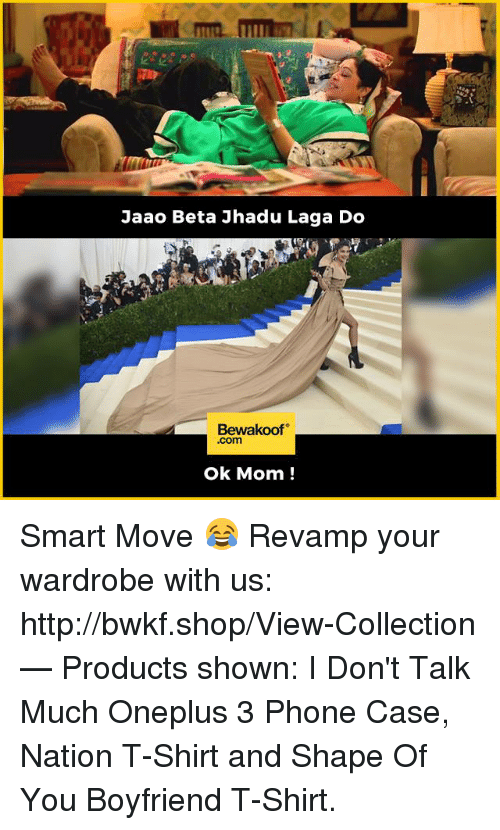 Shape Of You: Jaao Beta Jhadu Laga Do  Bewakoof  .com  ok Mom! Smart Move 😂  Revamp your wardrobe with us: http://bwkf.shop/View-Collection   — Products shown:  I Don't Talk Much Oneplus 3 Phone Case, Nation T-Shirt and Shape Of You Boyfriend T-Shirt.