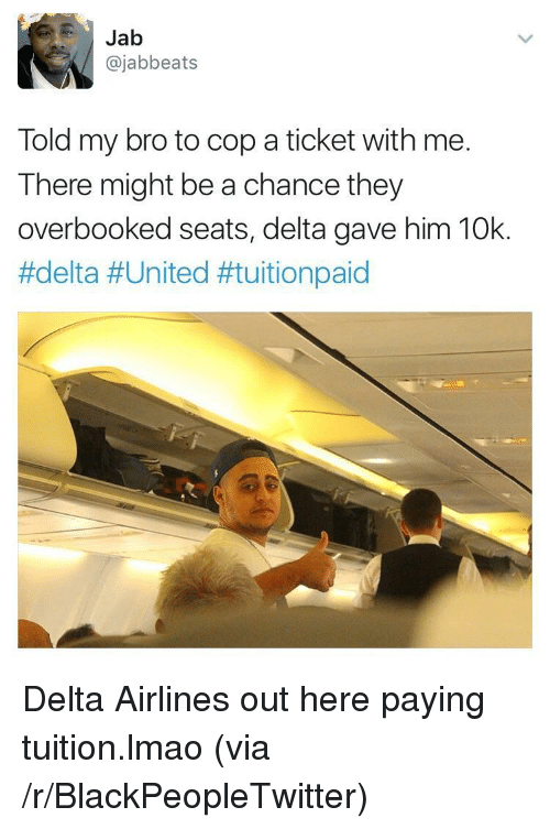 Blackpeopletwitter, Lmao, and Delta: Jab  @jabbeats  Told my bro to cop a ticket with me.  There might be a chance they  overbooked seats, delta gave him 10k.  <p>Delta Airlines out here paying tuition.lmao (via /r/BlackPeopleTwitter)</p>