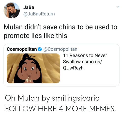 Cosmopolitan: JaBa  @JaBasReturn  Mulan didn't save china to be used to  promote lies like this  Cosmopolitan Φ @Cosmopolitan  11 Reasons to Never  Swallow csmo.us/  QUwReyh Oh Mulan by smilingsicario FOLLOW HERE 4 MORE MEMES.