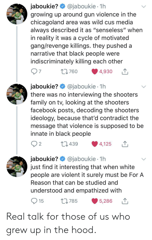 """cus: @jaboukie 1h  jaboukie?  growing up around gun violence in the  chicagoland area was wild cus media  always described it as """"senseless"""" when  in reality it was a cycle of motivated  gang/revenge killings. they pushed a  narrative that black people were  indiscriminately killing each other  7  L760  4,930  jaboukie? @jaboukie  there was no interviewing the shooters  family on tv, looking at the shooters  facebook posts, decoding the shooters  ideology, because that'd contradict the  message that violence is supposed to be  innate in black people  1h  2  L1439  4,125  jaboukie? @jaboukie  just find it interesting that when white  people are violent it surely must be For A  1h  Reason that can be studied and  understood and empathized with  15  L785  5,286 Real talk for those of us who grew up in the hood."""