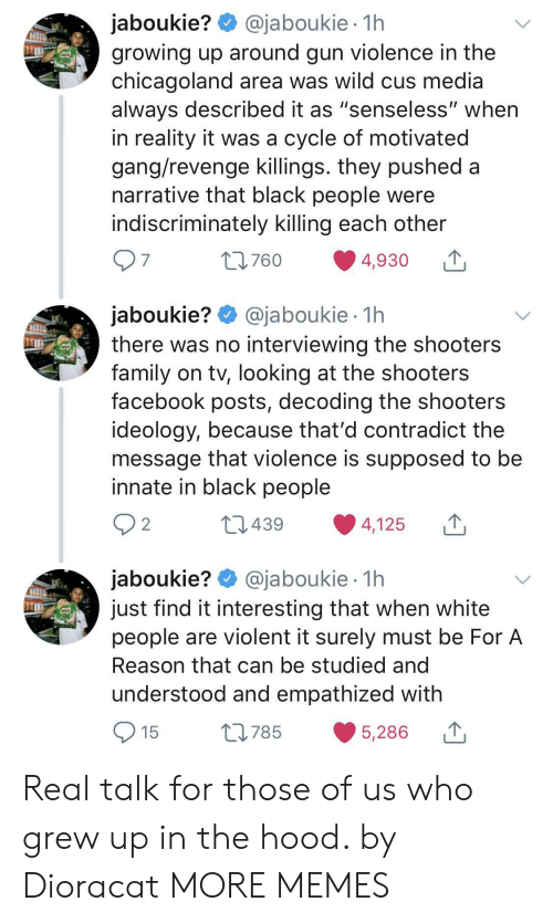 """cus: @jaboukie 1h  jaboukie?  growing up around gun violence in the  chicagoland area was wild cus media  always described it as """"senseless"""" when  in reality it was a cycle of motivated  gang/revenge killings. they pushed a  narrative that black people were  indiscriminately killing each other  97  t760  4,930  jaboukie? @jaboukie  there was no interviewing the shooters  family on tv, looking at the shooters  facebook posts, decoding the shooters  ideology, because that'd contradict the  message that violence is supposed to be  innate in black people  1h  2 2  L439  4,125  jaboukie? @jaboukie  just find it interesting that when white  people are violent it surely must be For A  1h  Reason that can be studied and  understood and empathized with  15  L785  5,286 Real talk for those of us who grew up in the hood. by Dioracat MORE MEMES"""