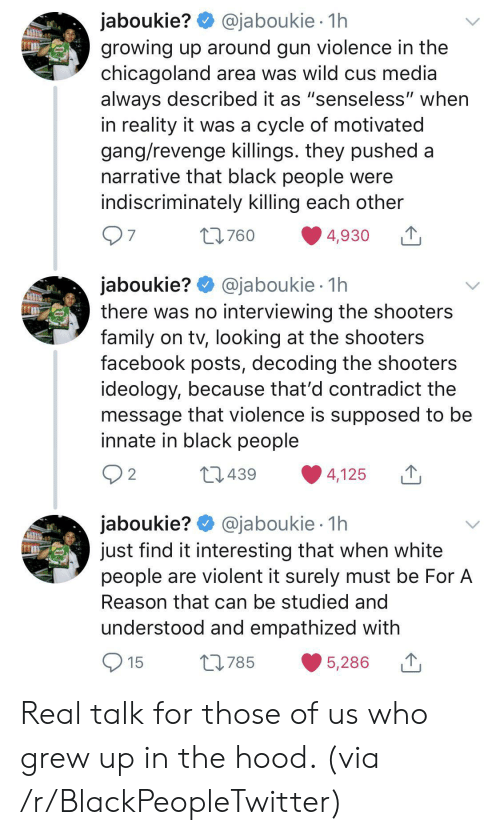 """cus: @jaboukie 1h  jaboukie?  growing up around gun violence in the  chicagoland area was wild cus media  always described it as """"senseless"""" when  in reality it was a cycle of motivated  gang/revenge killings. they pushed a  narrative that black people were  indiscriminately killing each other  97  t760  4,930  jaboukie? @jaboukie  there was no interviewing the shooters  family on tv, looking at the shooters  facebook posts, decoding the shooters  ideology, because that'd contradict the  message that violence is supposed to be  innate in black people  1h  2 2  L439  4,125  jaboukie? @jaboukie  just find it interesting that when white  people are violent it surely must be For A  1h  Reason that can be studied and  understood and empathized with  15  L785  5,286 Real talk for those of us who grew up in the hood. (via /r/BlackPeopleTwitter)"""
