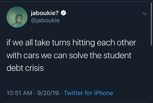 Cars, Iphone, and Twitter: jaboukie?  @jaboukie  if we all take turns hitting each other  with cars we can solve the student  debt crisis  10:51 AM 9/20/19 Twitter for iPhone