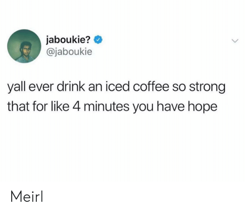 Coffee, Strong, and Hope: jaboukie?  @jaboukie  yall ever drink an iced coffee so strong  that for like 4 minutes you have hope Meirl