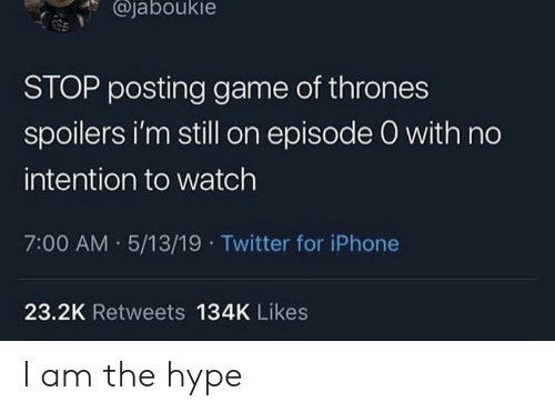 Game of Thrones, Hype, and Iphone: @jaboukie  STOP posting game of thrones  spoilers i'm still on episode O with no  intention to watch  7:00 AM 5/13/19 Twitter for iPhone  23.2K Retweets 134K Likes I am the hype