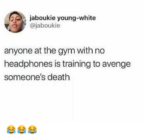 Gym, Death, and Headphones: jaboukie young-white  ajaboukie  anyone at the gym with no  headphones is training to avenge  someone's death 😂😂😂
